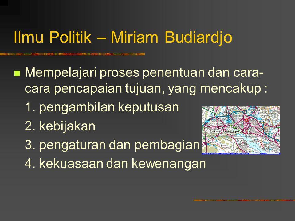 Ilmu Politik – Miriam Budiardjo Mempelajari proses penentuan dan cara- cara pencapaian tujuan, yang mencakup : 1. pengambilan keputusan 2. kebijakan 3