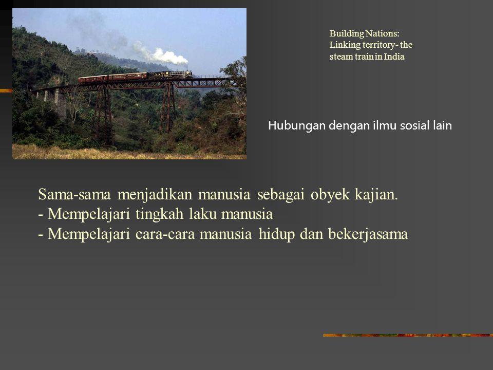 Building Nations: Linking territory- the steam train in India Hubungan dengan ilmu sosial lain Sama-sama menjadikan manusia sebagai obyek kajian. - Me