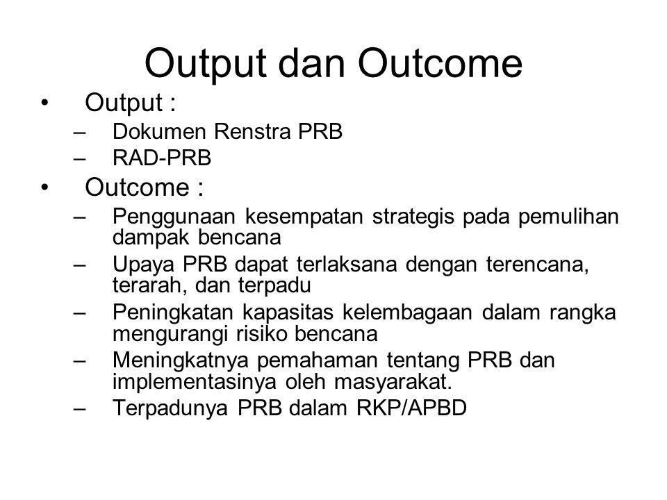 Output dan Outcome Output : –Dokumen Renstra PRB –RAD-PRB Outcome : –Penggunaan kesempatan strategis pada pemulihan dampak bencana –Upaya PRB dapat te