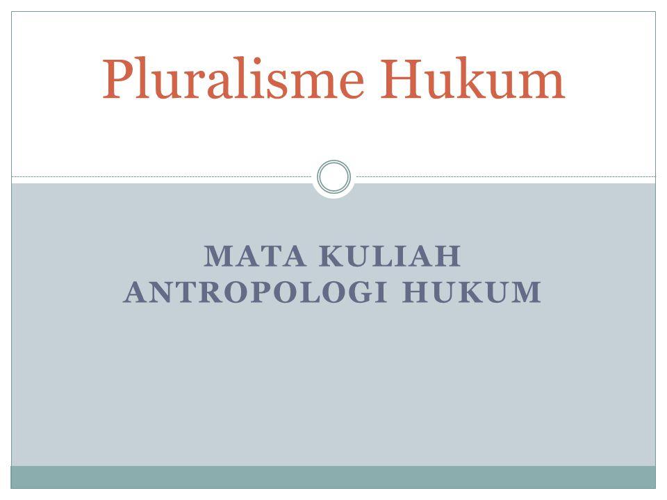 MATA KULIAH ANTROPOLOGI HUKUM Pluralisme Hukum