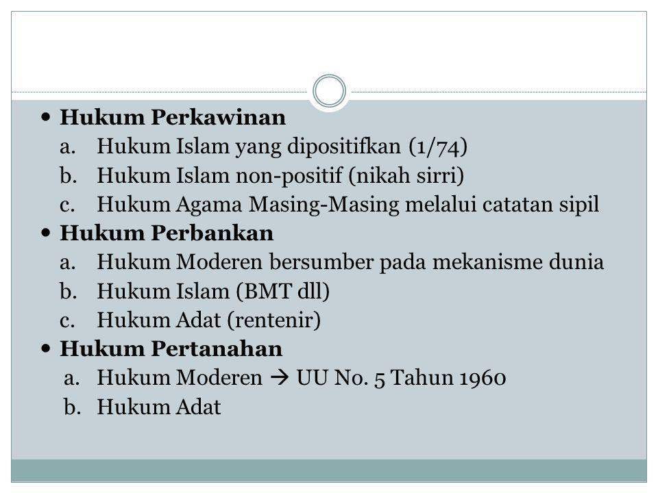 Hukum Perkawinan a.Hukum Islam yang dipositifkan (1/74) b.Hukum Islam non-positif (nikah sirri) c.Hukum Agama Masing-Masing melalui catatan sipil Hukum Perbankan a.Hukum Moderen bersumber pada mekanisme dunia b.Hukum Islam (BMT dll) c.Hukum Adat (rentenir) Hukum Pertanahan a.Hukum Moderen  UU No.