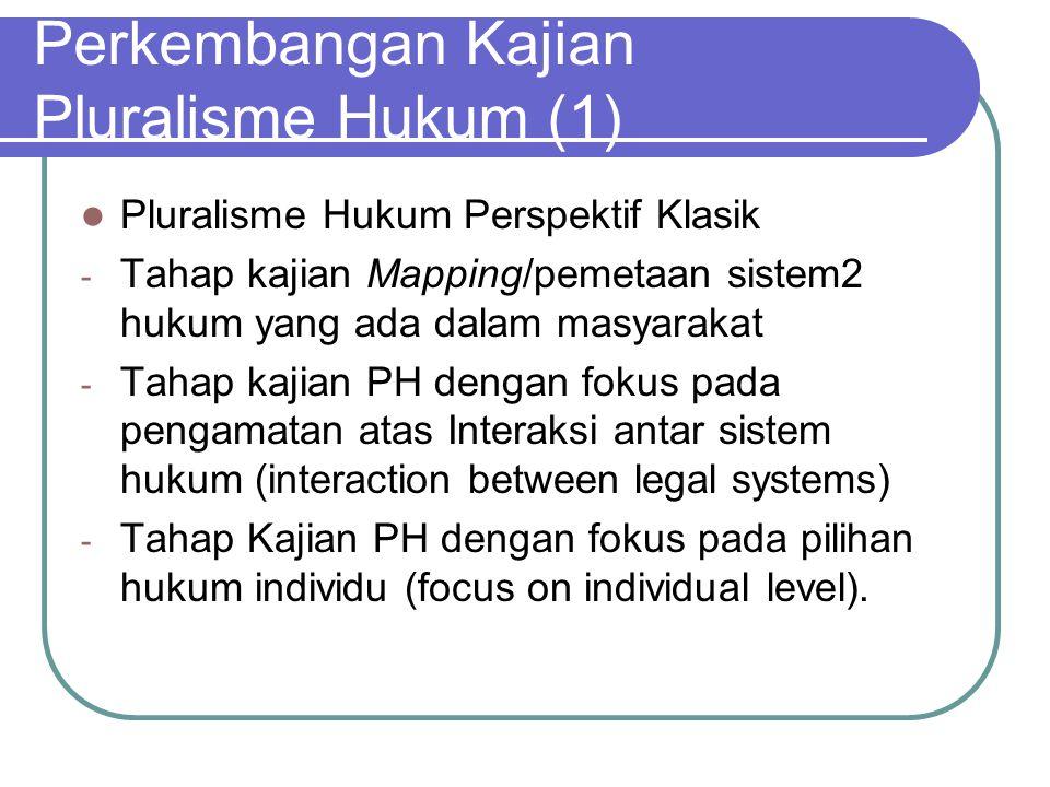 Perkembangan Kajian Pluralisme Hukum (1) Pluralisme Hukum Perspektif Klasik - Tahap kajian Mapping/pemetaan sistem2 hukum yang ada dalam masyarakat -