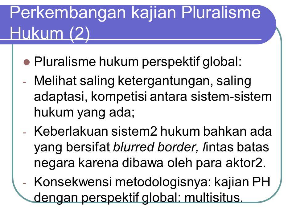 Perkembangan kajian Pluralisme Hukum (2) Pluralisme hukum perspektif global: - Melihat saling ketergantungan, saling adaptasi, kompetisi antara sistem