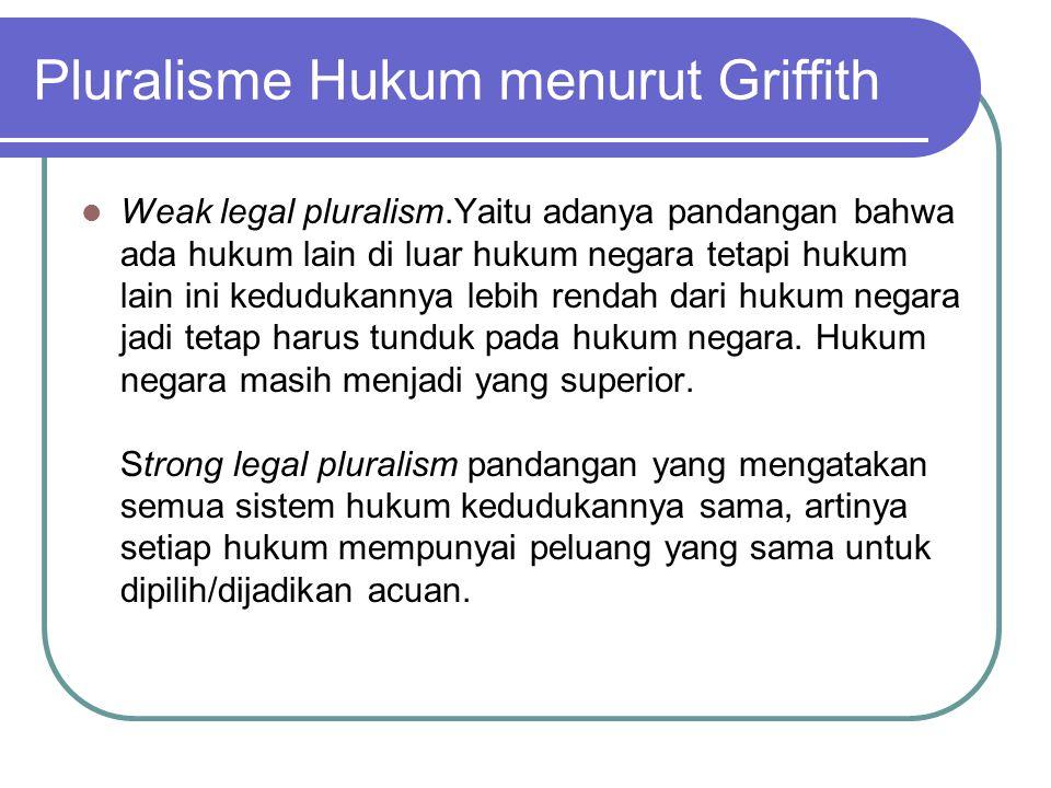Pluralisme Hukum menurut Griffith Weak legal pluralism.Yaitu adanya pandangan bahwa ada hukum lain di luar hukum negara tetapi hukum lain ini keduduka