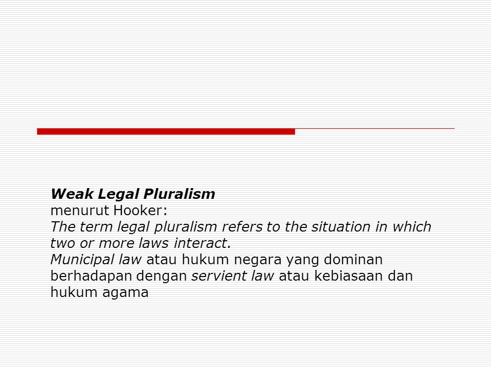 Weak Legal Pluralism menurut Hooker: The term legal pluralism refers to the situation in which two or more laws interact. Municipal law atau hukum neg