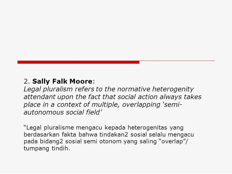 2. Sally Falk Moore: Legal pluralism refers to the normative heterogenity attendant upon the fact that social action always takes place in a context o