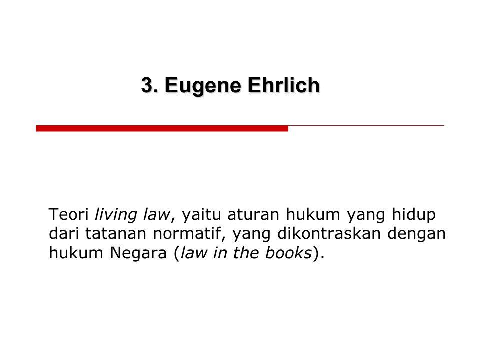 Teori living law, yaitu aturan hukum yang hidup dari tatanan normatif, yang dikontraskan dengan hukum Negara (law in the books). 3. Eugene Ehrlich