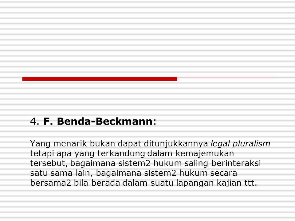 4. F. Benda-Beckmann: Yang menarik bukan dapat ditunjukkannya legal pluralism tetapi apa yang terkandung dalam kemajemukan tersebut, bagaimana sistem2