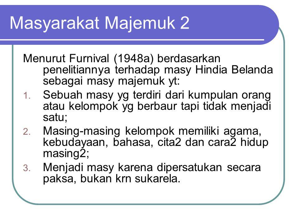Masyarakat Majemuk 2 Menurut Furnival (1948a) berdasarkan penelitiannya terhadap masy Hindia Belanda sebagai masy majemuk yt: 1. Sebuah masy yg terdir