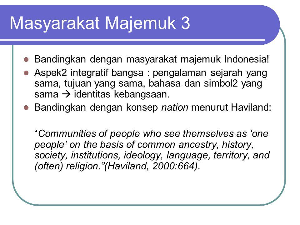 Masyarakat Majemuk 3 Bandingkan dengan masyarakat majemuk Indonesia! Aspek2 integratif bangsa : pengalaman sejarah yang sama, tujuan yang sama, bahasa