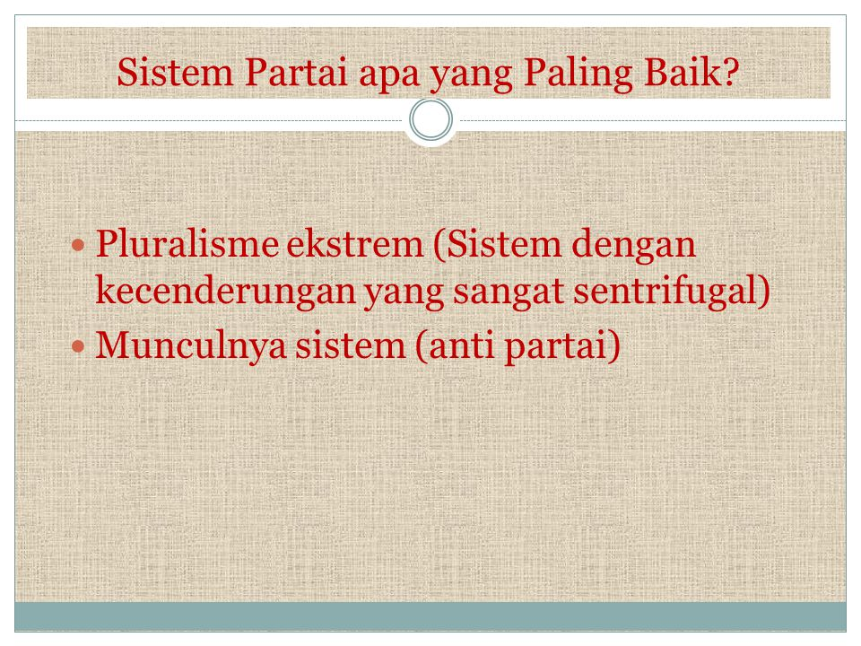Sistem Partai apa yang Paling Baik? Pluralisme ekstrem (Sistem dengan kecenderungan yang sangat sentrifugal) Munculnya sistem (anti partai)