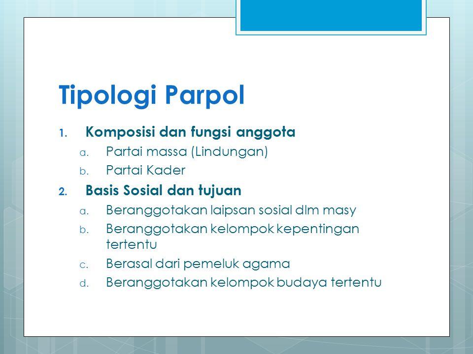 Tipologi Parpol 1. Komposisi dan fungsi anggota a. Partai massa (Lindungan) b. Partai Kader 2. Basis Sosial dan tujuan a. Beranggotakan laipsan sosial