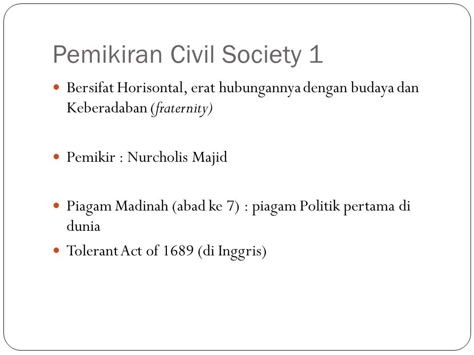 Pemikiran Civil Society 1 Bersifat Horisontal, erat hubungannya dengan budaya dan Keberadaban (fraternity) Pemikir : Nurcholis Majid Piagam Madinah (abad ke 7) : piagam Politik pertama di dunia Tolerant Act of 1689 (di Inggris)