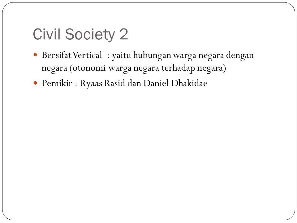 Civil Society 2 Bersifat Vertical : yaitu hubungan warga negara dengan negara (otonomi warga negara terhadap negara) Pemikir : Ryaas Rasid dan Daniel Dhakidae