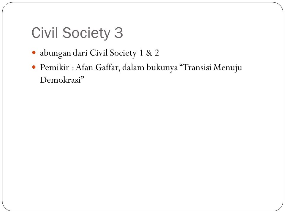Civil Society 3 abungan dari Civil Society 1 & 2 Pemikir : Afan Gaffar, dalam bukunya Transisi Menuju Demokrasi