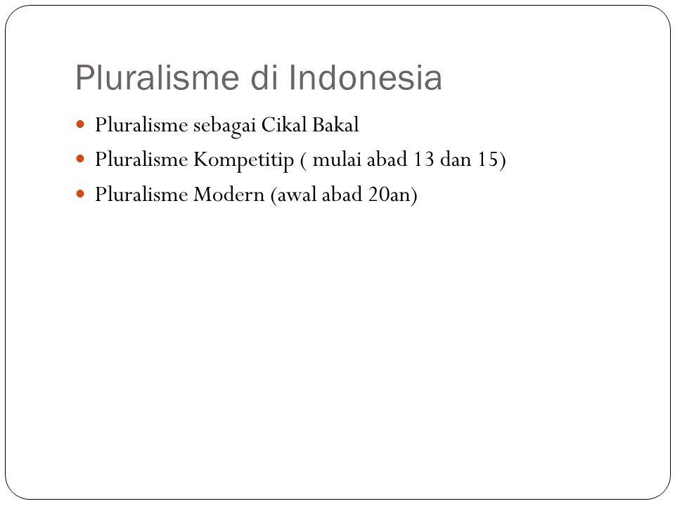 Pluralisme di Indonesia Pluralisme sebagai Cikal Bakal Pluralisme Kompetitip ( mulai abad 13 dan 15) Pluralisme Modern (awal abad 20an)