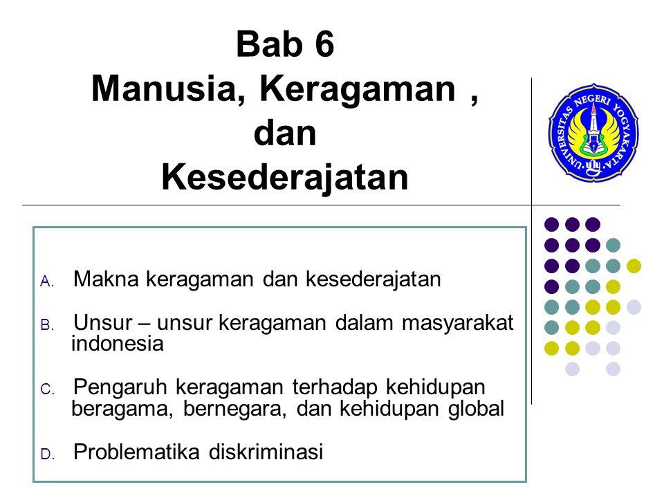 Bab 6 Manusia, Keragaman, dan Kesederajatan A. Makna keragaman dan kesederajatan B. Unsur – unsur keragaman dalam masyarakat indonesia C. Pengaruh ker