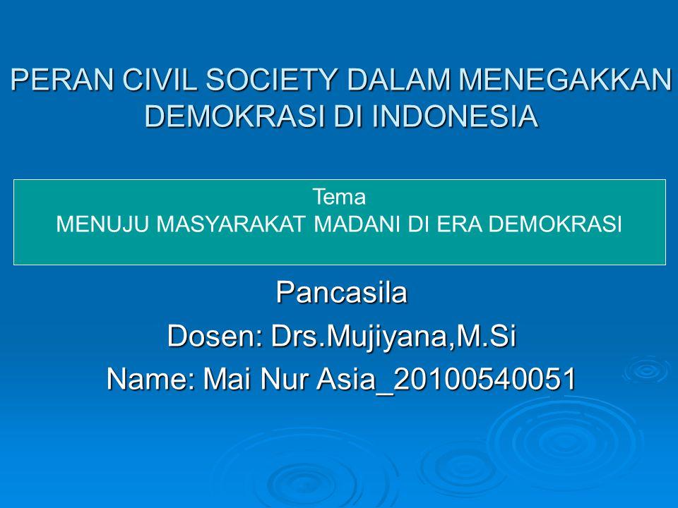 PERAN CIVIL SOCIETY DALAM MENEGAKKAN DEMOKRASI DI INDONESIA Pancasila Dosen: Drs.Mujiyana,M.Si Name: Mai Nur Asia_20100540051 Tema MENUJU MASYARAKAT M
