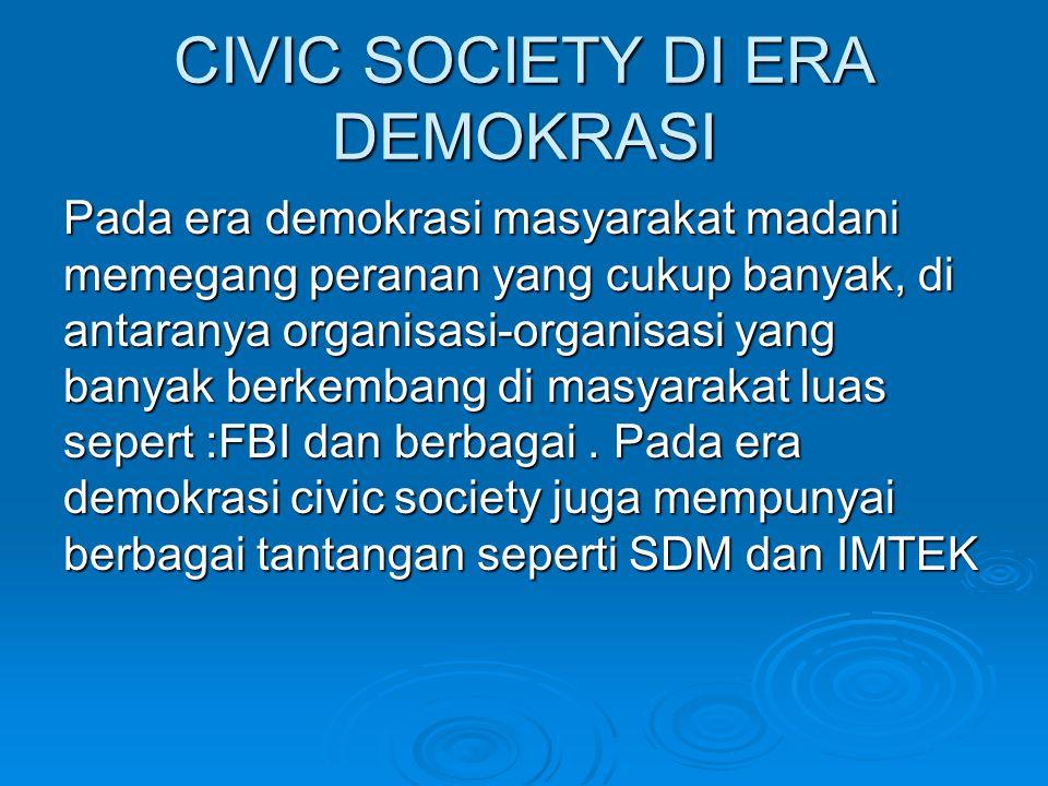 CIVIC SOCIETY DI ERA DEMOKRASI Pada era demokrasi masyarakat madani memegang peranan yang cukup banyak, di antaranya organisasi-organisasi yang banyak