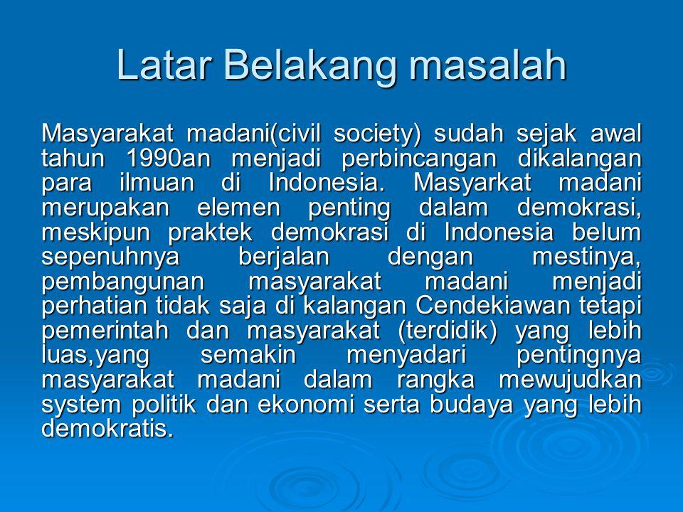 Latar Belakang masalah Masyarakat madani(civil society) sudah sejak awal tahun 1990an menjadi perbincangan dikalangan para ilmuan di Indonesia. Masyar