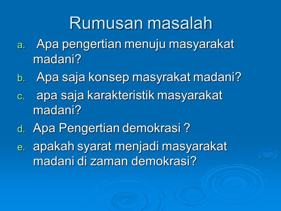 Rumusan masalah a. Apa pengertian menuju masyarakat madani? b. Apa saja konsep masyrakat madani? c. apa saja karakteristik masyarakat madani? d. Apa P