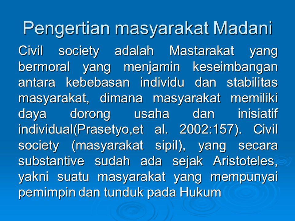Pengertian masyarakat Madani Civil society adalah Mastarakat yang bermoral yang menjamin keseimbangan antara kebebasan individu dan stabilitas masyara
