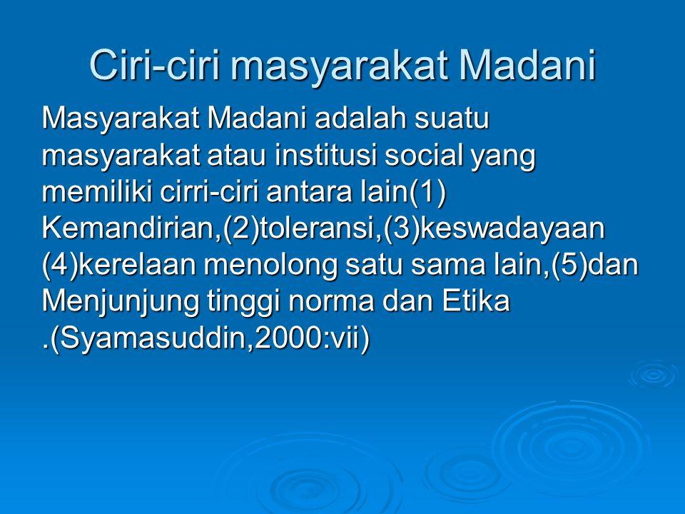 Ciri-ciri masyarakat Madani Masyarakat Madani adalah suatu masyarakat atau institusi social yang memiliki cirri-ciri antara lain(1) Kemandirian,(2)tol