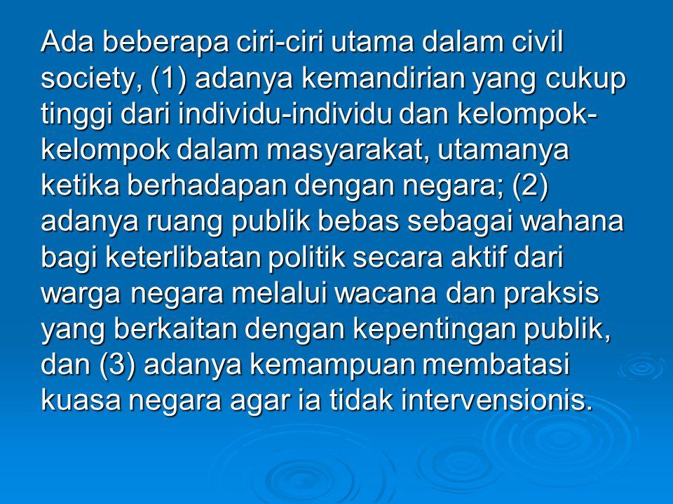 Ada beberapa ciri-ciri utama dalam civil society, (1) adanya kemandirian yang cukup tinggi dari individu-individu dan kelompok- kelompok dalam masyara