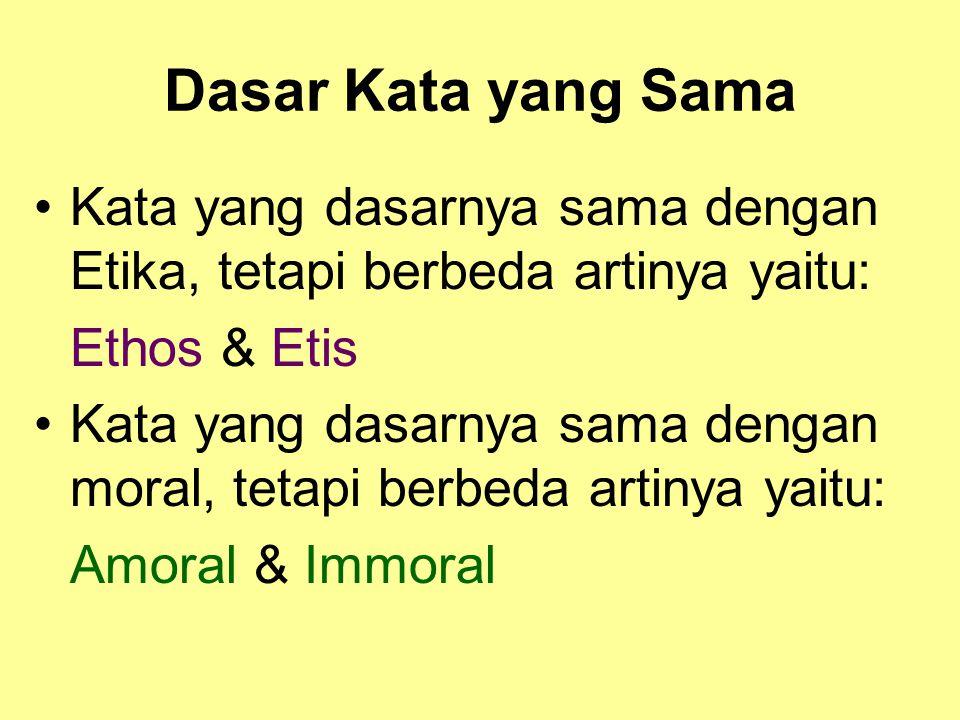 Dasar Kata yang Sama Kata yang dasarnya sama dengan Etika, tetapi berbeda artinya yaitu: Ethos & Etis Kata yang dasarnya sama dengan moral, tetapi berbeda artinya yaitu: Amoral & Immoral