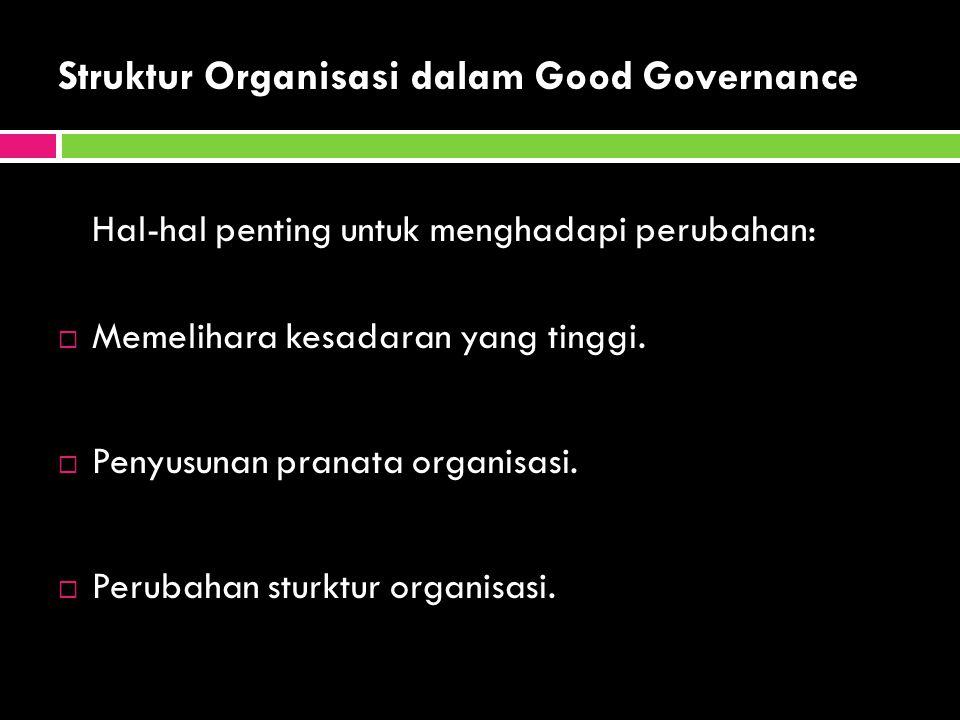 Struktur Organisasi dalam Good Governance Hal-hal penting untuk menghadapi perubahan:  Memelihara kesadaran yang tinggi.  Penyusunan pranata organis