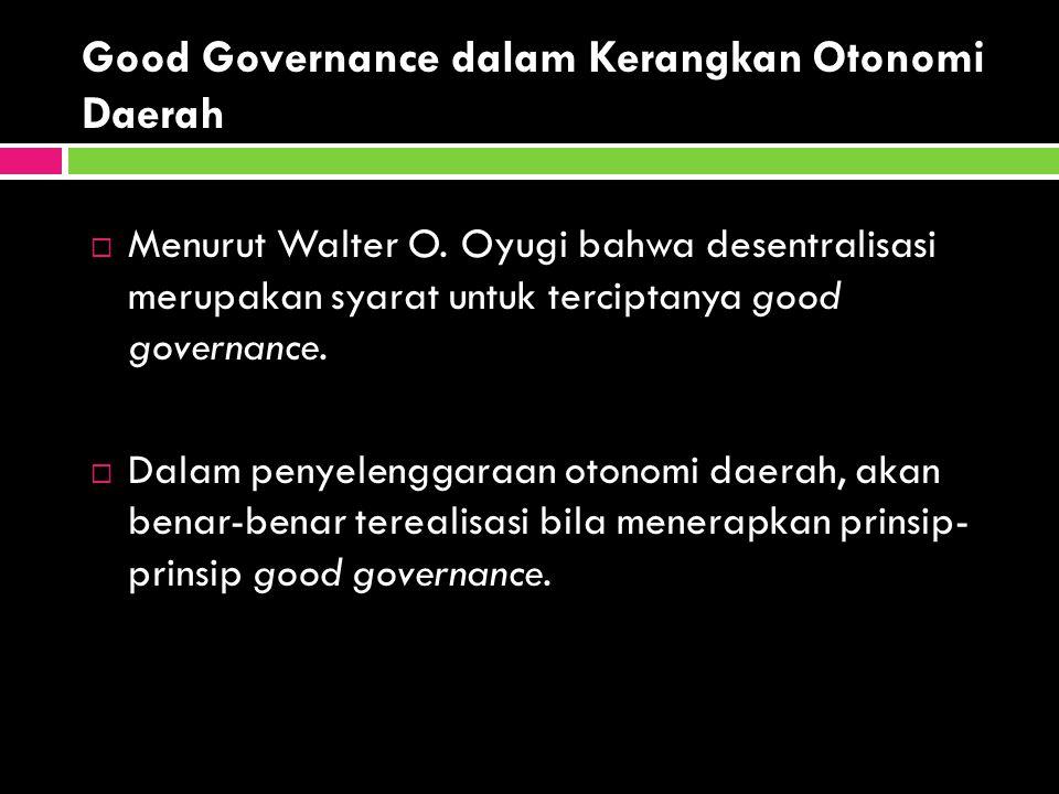 Good Governance dalam Kerangkan Otonomi Daerah  Menurut Walter O. Oyugi bahwa desentralisasi merupakan syarat untuk terciptanya good governance.  Da