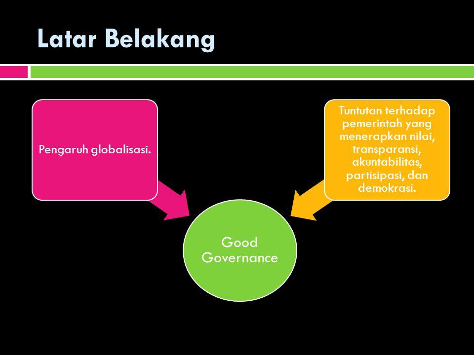 Latar Belakang Good Governance Pengaruh globalisasi. Tuntutan terhadap pemerintah yang menerapkan nilai, transparansi, akuntabilitas, partisipasi, dan