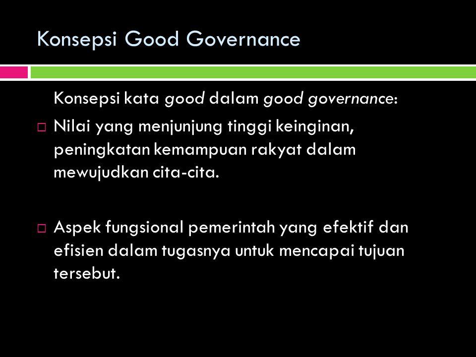 Konsepsi Good Governance Konsepsi kata good dalam good governance:  Nilai yang menjunjung tinggi keinginan, peningkatan kemampuan rakyat dalam mewuju