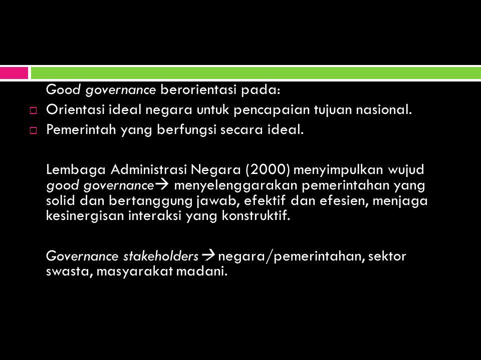Good governance berorientasi pada:  Orientasi ideal negara untuk pencapaian tujuan nasional.  Pemerintah yang berfungsi secara ideal. Lembaga Admini