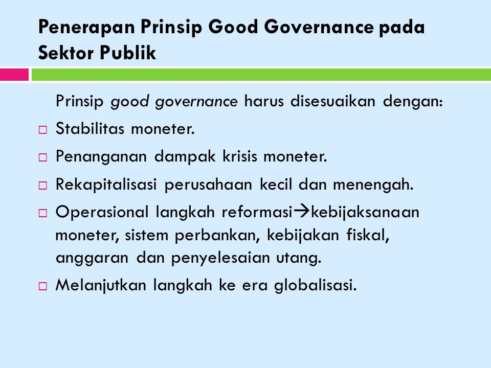 Penerapan Prinsip Good Governance pada Sektor Publik Prinsip good governance harus disesuaikan dengan:  Stabilitas moneter.  Penanganan dampak krisi