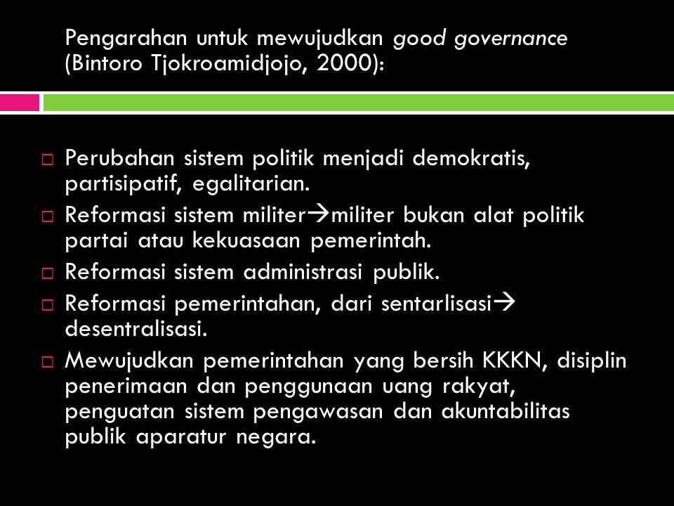 Pengarahan untuk mewujudkan good governance (Bintoro Tjokroamidjojo, 2000):  Perubahan sistem politik menjadi demokratis, partisipatif, egalitarian.