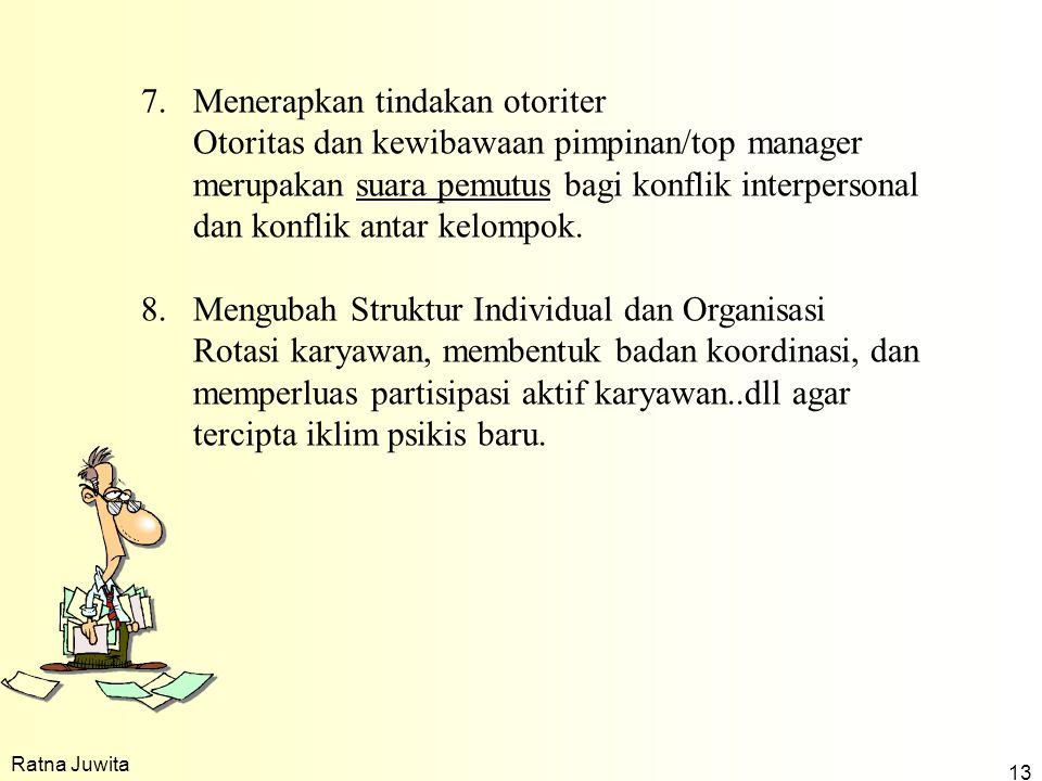 Ratna Juwita 13 7.Menerapkan tindakan otoriter Otoritas dan kewibawaan pimpinan/top manager merupakan suara pemutus bagi konflik interpersonal dan konflik antar kelompok.