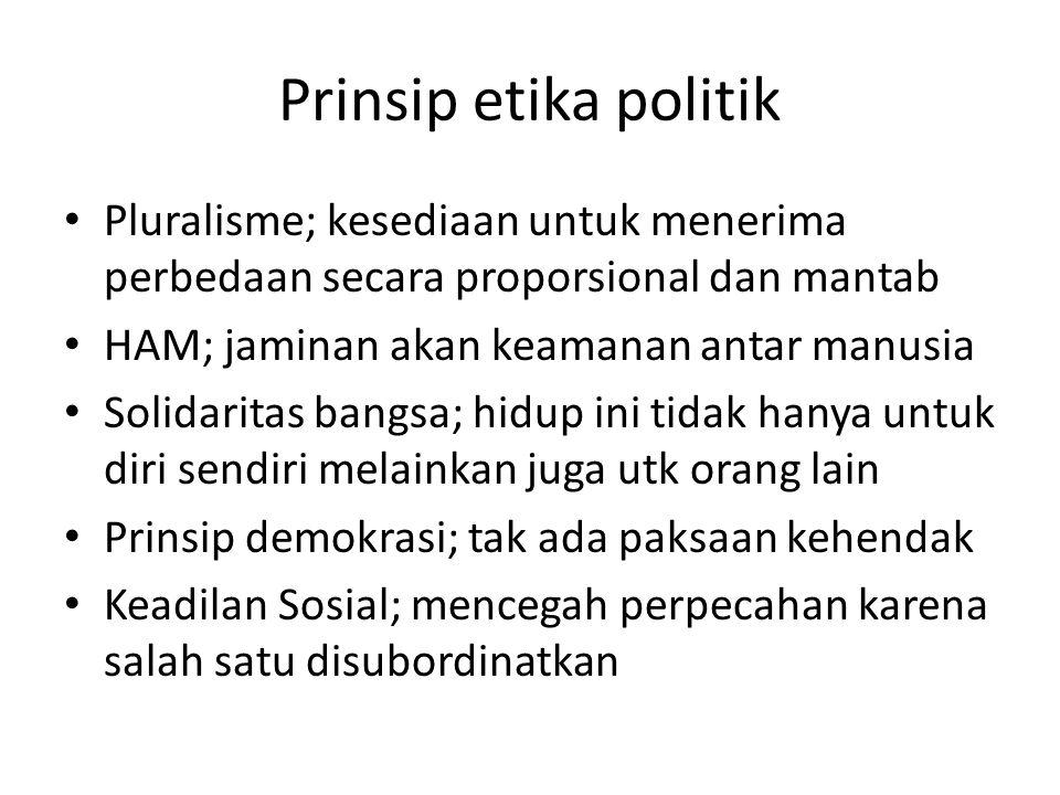 Prinsip etika politik Pluralisme; kesediaan untuk menerima perbedaan secara proporsional dan mantab HAM; jaminan akan keamanan antar manusia Solidaritas bangsa; hidup ini tidak hanya untuk diri sendiri melainkan juga utk orang lain Prinsip demokrasi; tak ada paksaan kehendak Keadilan Sosial; mencegah perpecahan karena salah satu disubordinatkan