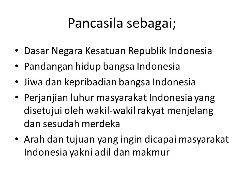 Pancasila sebagai; Dasar Negara Kesatuan Republik Indonesia Pandangan hidup bangsa Indonesia Jiwa dan kepribadian bangsa Indonesia Perjanjian luhur masyarakat Indonesia yang disetujui oleh wakil-wakil rakyat menjelang dan sesudah merdeka Arah dan tujuan yang ingin dicapai masyarakat Indonesia yakni adil dan makmur