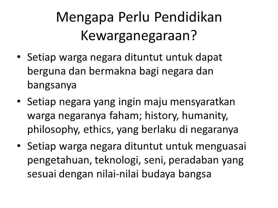 Mengapa Perlu Pendidikan Kewarganegaraan? Setiap warga negara dituntut untuk dapat berguna dan bermakna bagi negara dan bangsanya Setiap negara yang i