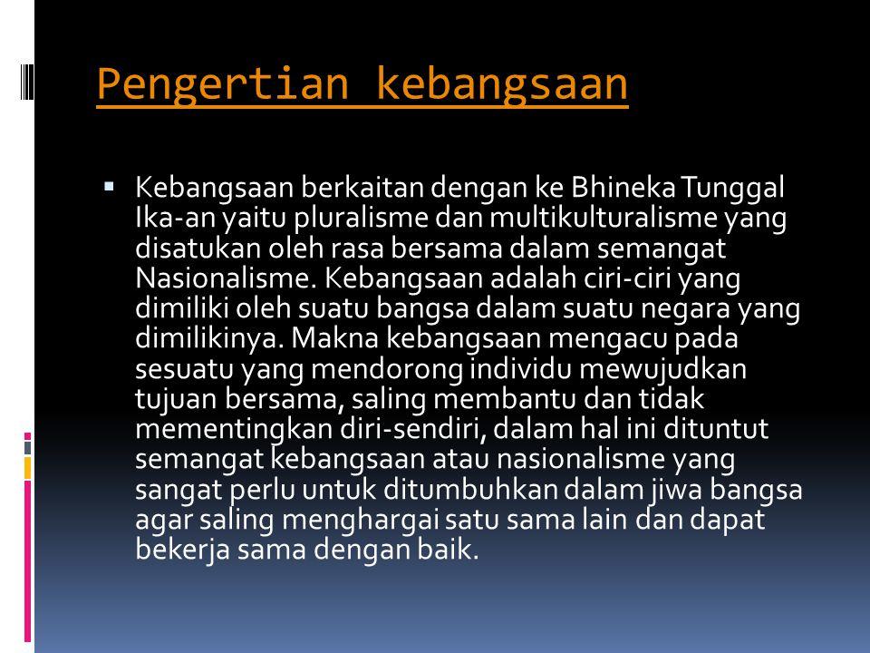 Pengertian kebangsaan  Kebangsaan berkaitan dengan ke Bhineka Tunggal Ika-an yaitu pluralisme dan multikulturalisme yang disatukan oleh rasa bersama