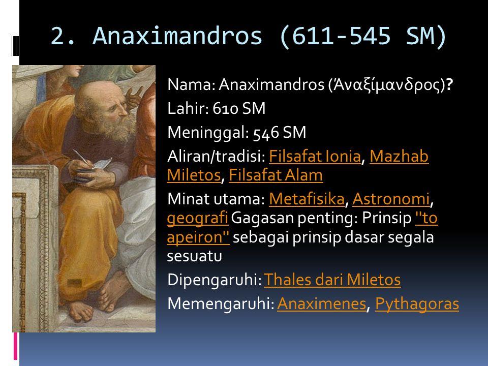 2. Anaximandros (611-545 SM) Nama: Anaximandros (Άναξίμανδρος)? Lahir: 610 SM Meninggal: 546 SM Aliran/tradisi: Filsafat Ionia, Mazhab Miletos, Filsaf