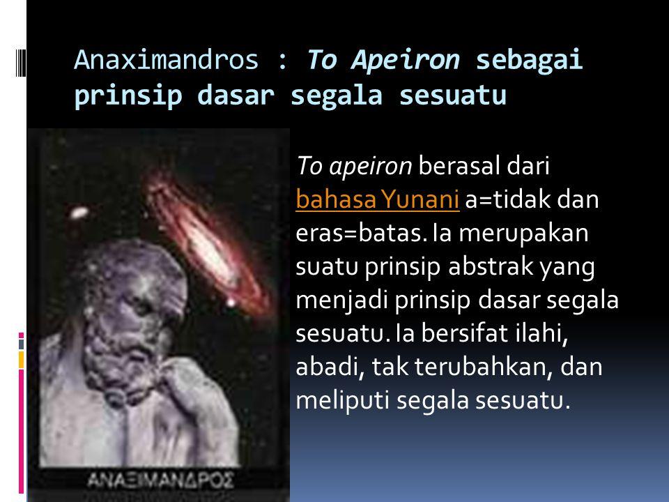 Anaximandros : To Apeiron sebagai prinsip dasar segala sesuatu To apeiron berasal dari bahasa Yunani a=tidak dan eras=batas. Ia merupakan suatu prinsi