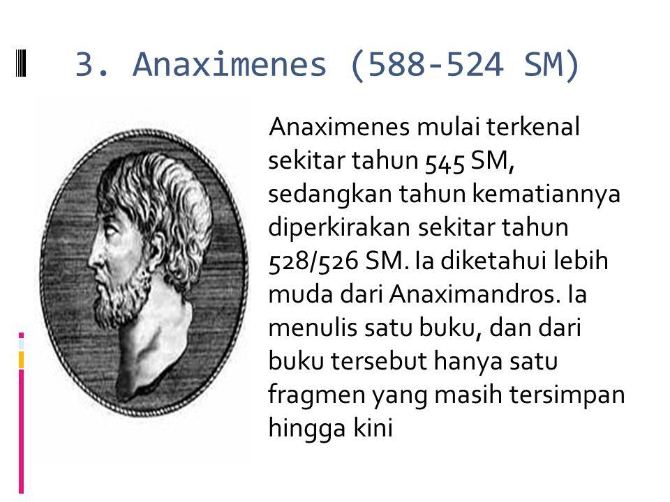 3. Anaximenes (588-524 SM) Anaximenes mulai terkenal sekitar tahun 545 SM, sedangkan tahun kematiannya diperkirakan sekitar tahun 528/526 SM. Ia diket