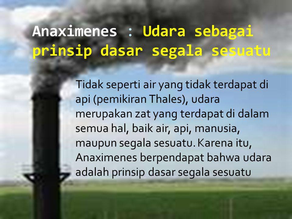 Anaximenes : Udara sebagai prinsip dasar segala sesuatu Tidak seperti air yang tidak terdapat di api (pemikiran Thales), udara merupakan zat yang terd