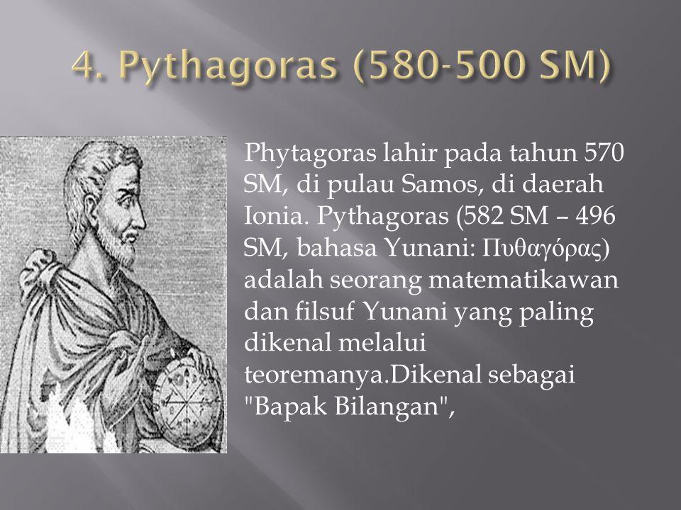 Phytagoras lahir pada tahun 570 SM, di pulau Samos, di daerah Ionia. Pythagoras (582 SM – 496 SM, bahasa Yunani: Πυθαγόρας ) adalah seorang matematika