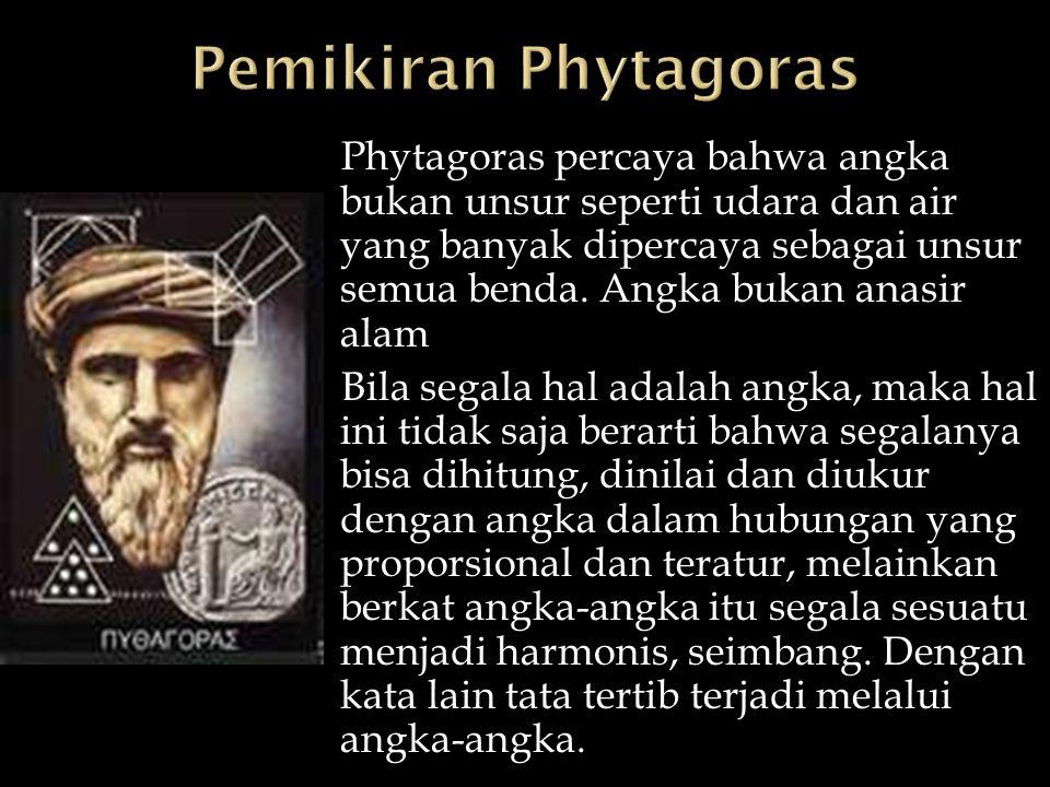 Phytagoras percaya bahwa angka bukan unsur seperti udara dan air yang banyak dipercaya sebagai unsur semua benda. Angka bukan anasir alam Bila segala