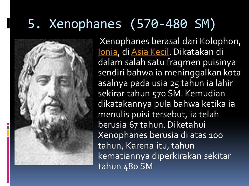 5. Xenophanes (570-480 SM) Xenophanes berasal dari Kolophon, Ionia, di Asia Kecil. Dikatakan di dalam salah satu fragmen puisinya sendiri bahwa ia men