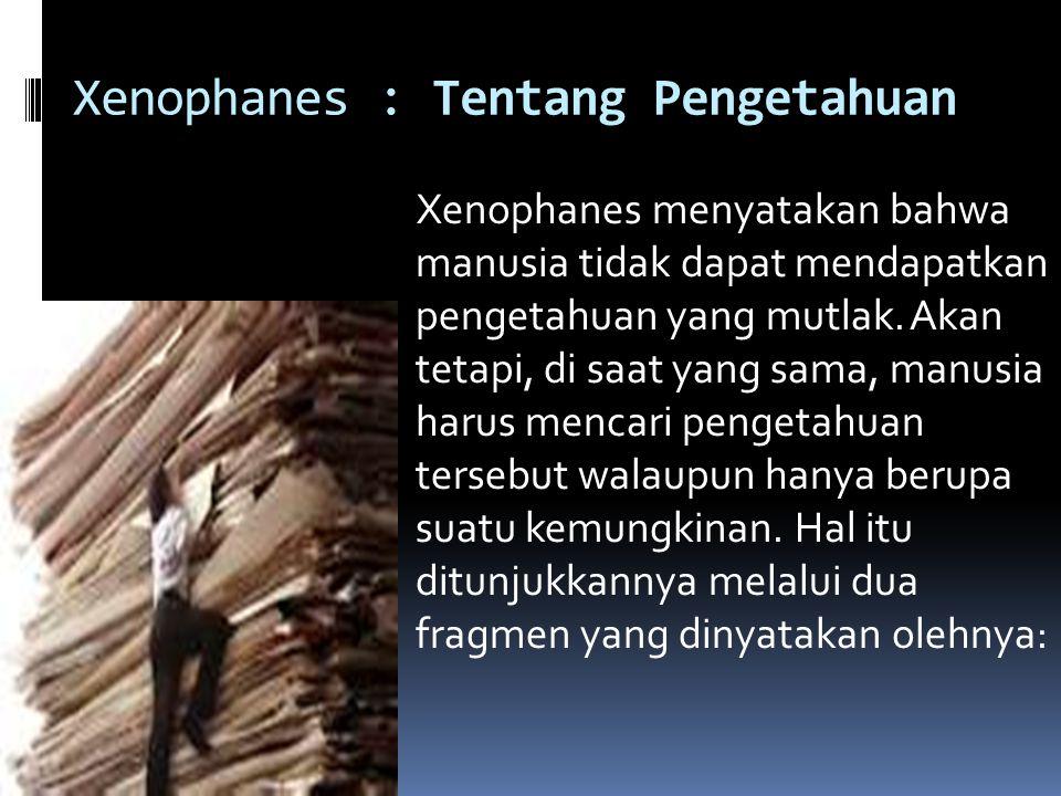 Xenophanes : Tentang Pengetahuan Xenophanes menyatakan bahwa manusia tidak dapat mendapatkan pengetahuan yang mutlak. Akan tetapi, di saat yang sama,