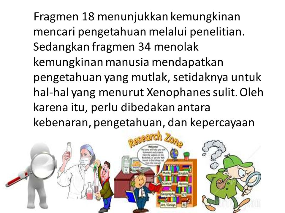 Fragmen 18 menunjukkan kemungkinan mencari pengetahuan melalui penelitian. Sedangkan fragmen 34 menolak kemungkinan manusia mendapatkan pengetahuan ya